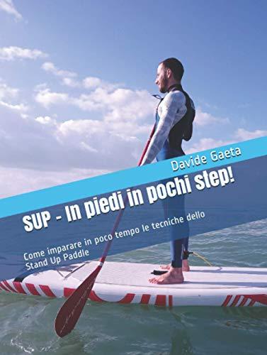 SUP - In piedi in pochi step!: Come imparare in poco tempo le tecniche dello Stand Up Paddle