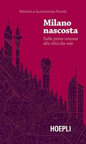 Milano nascosta. Dalle pietre romane alla città che sale