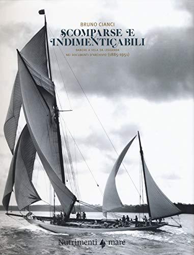 Scomparse e indimenticabili. Barche a vela da leggenda nei documenti d'archivio (1885-1951). Ediz. illustrata