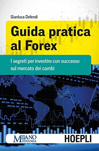 Guida pratica al Forex. I segreti per investire con successo sul mercato dei cambi