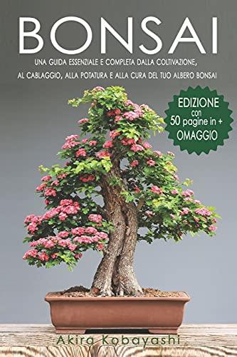 BONSAI: Una Guida Essenziale e Completa dalla Coltivazione, al Cablaggio, alla Potatura e alla Cura del tuo Albero Bonsai