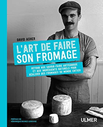 L'art de faire son fromage: Retour aux savoir-faire artisanaux et aux ingrédients naturels pour réaliser des fromages du monde entier
