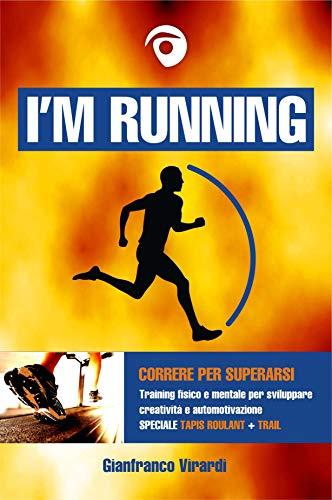 I'M RUNNING: Correre per superarsi - Training fisico e mentale per sviluppare creatività e automotivazione (Speciale ediz. Tapis Roulant + Trail)